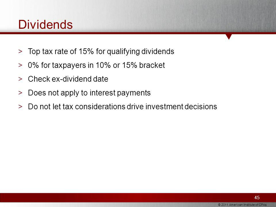 © 2011 American Institute of CPAs Dividends >Top tax rate of 15% for qualifying dividends >0% for taxpayers in 10% or 15% bracket >Check ex-dividend date >Does not apply to interest payments >Do not let tax considerations drive investment decisions 45