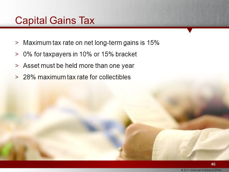 © 2011 American Institute of CPAs Capital Gains Tax >Maximum tax rate on net long-term gains is 15% >0% for taxpayers in 10% or 15% bracket >Asset must be held more than one year >28% maximum tax rate for collectibles 46