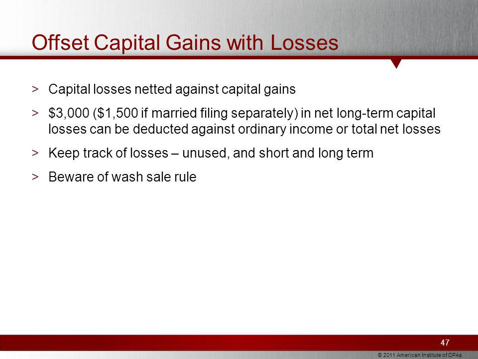 © 2011 American Institute of CPAs Offset Capital Gains with Losses >Capital losses netted against capital gains >$3,000 ($1,500 if married filing separately) in net long-term capital losses can be deducted against ordinary income or total net losses >Keep track of losses – unused, and short and long term >Beware of wash sale rule 47