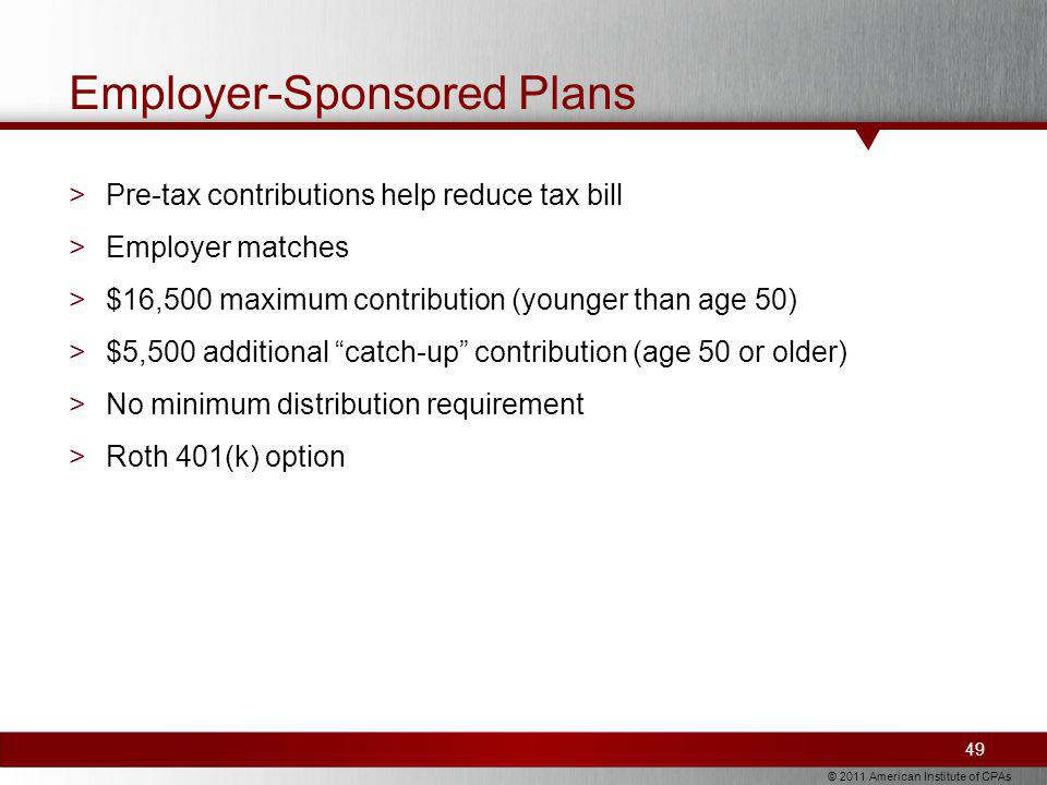 © 2011 American Institute of CPAs Employer-Sponsored Plans >Pre-tax contributions help reduce tax bill >Employer matches >$16,500 maximum contribution (younger than age 50) >$5,500 additional catch-up contribution (age 50 or older) >No minimum distribution requirement >Roth 401(k) option 49