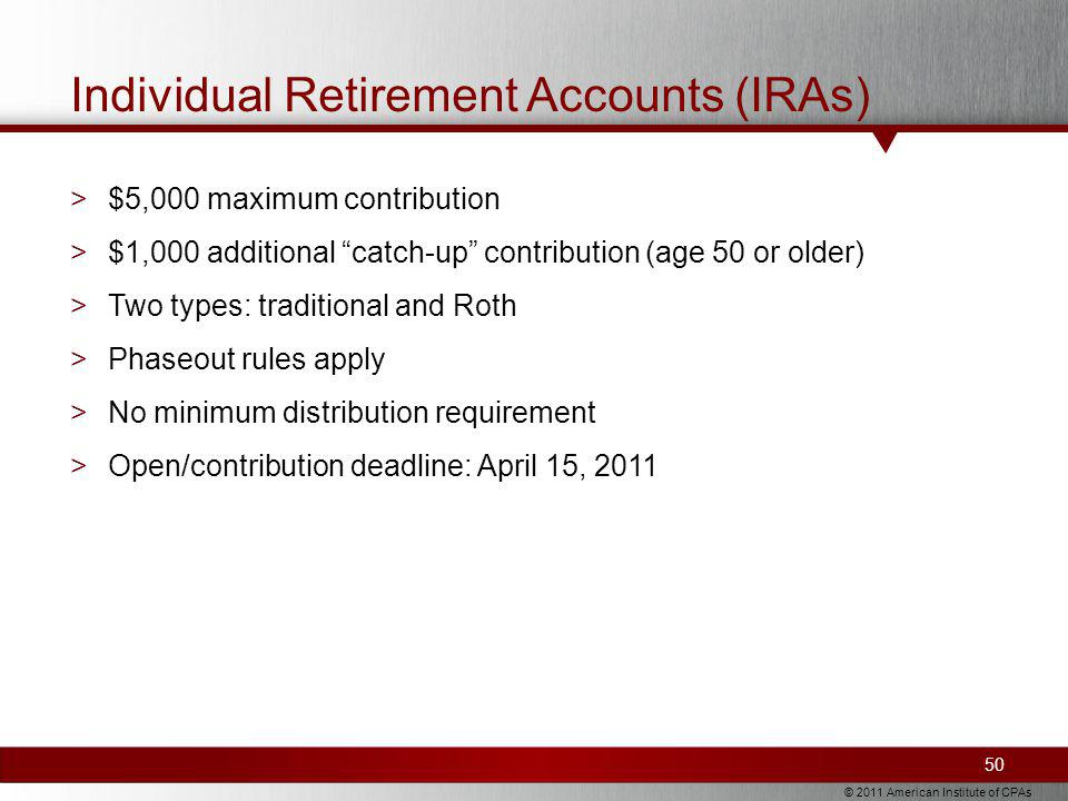 © 2011 American Institute of CPAs Individual Retirement Accounts (IRAs) >$5,000 maximum contribution >$1,000 additional catch-up contribution (age 50 or older) >Two types: traditional and Roth >Phaseout rules apply >No minimum distribution requirement >Open/contribution deadline: April 15, 2011 50