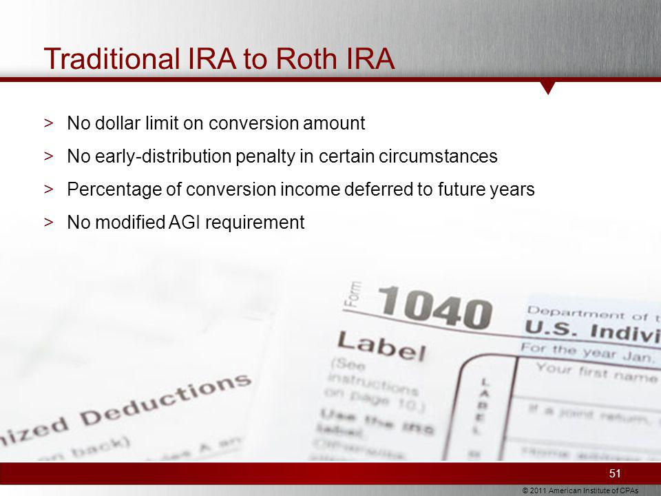© 2011 American Institute of CPAs Traditional IRA to Roth IRA >No dollar limit on conversion amount >No early-distribution penalty in certain circumstances >Percentage of conversion income deferred to future years >No modified AGI requirement 51