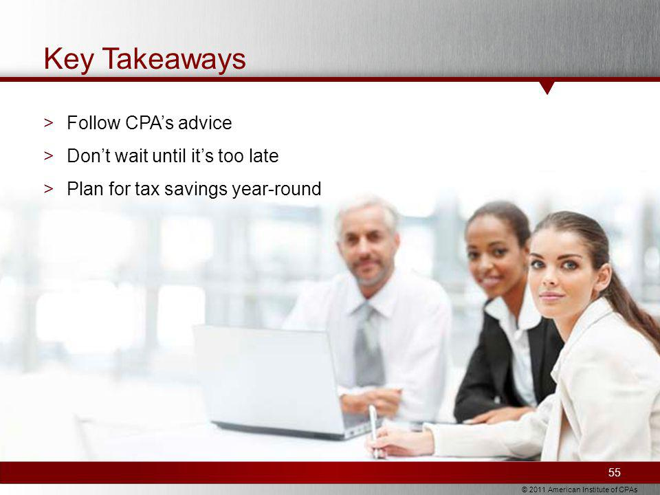 © 2011 American Institute of CPAs Key Takeaways >Follow CPAs advice >Dont wait until its too late >Plan for tax savings year-round 55
