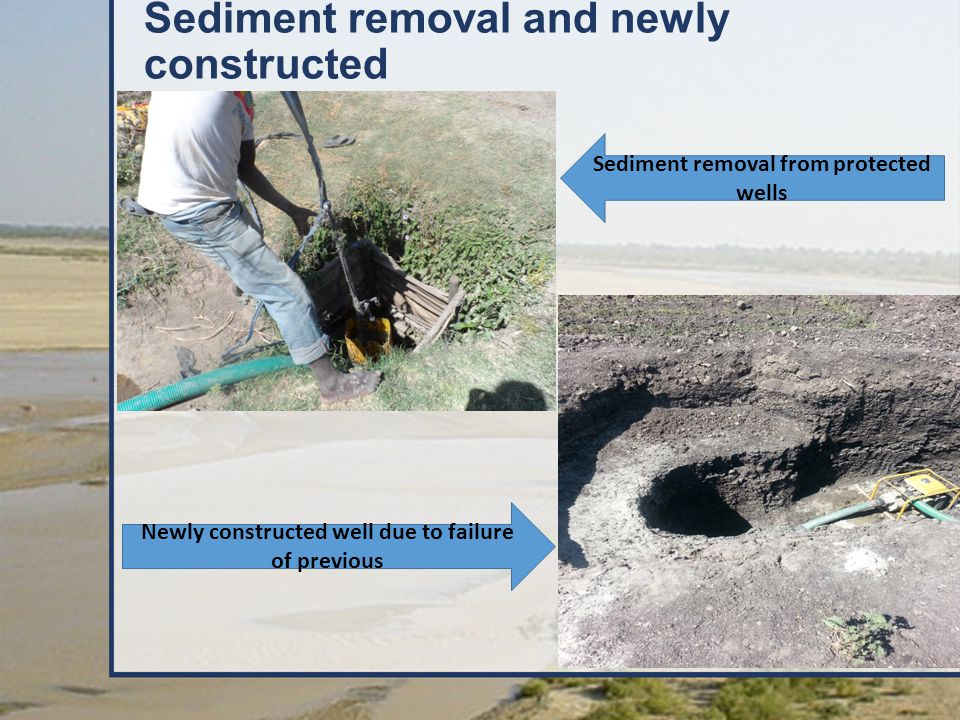 Sediment removal and newly constructed Sediment removal from protected wells Newly constructed well due to failure of previous