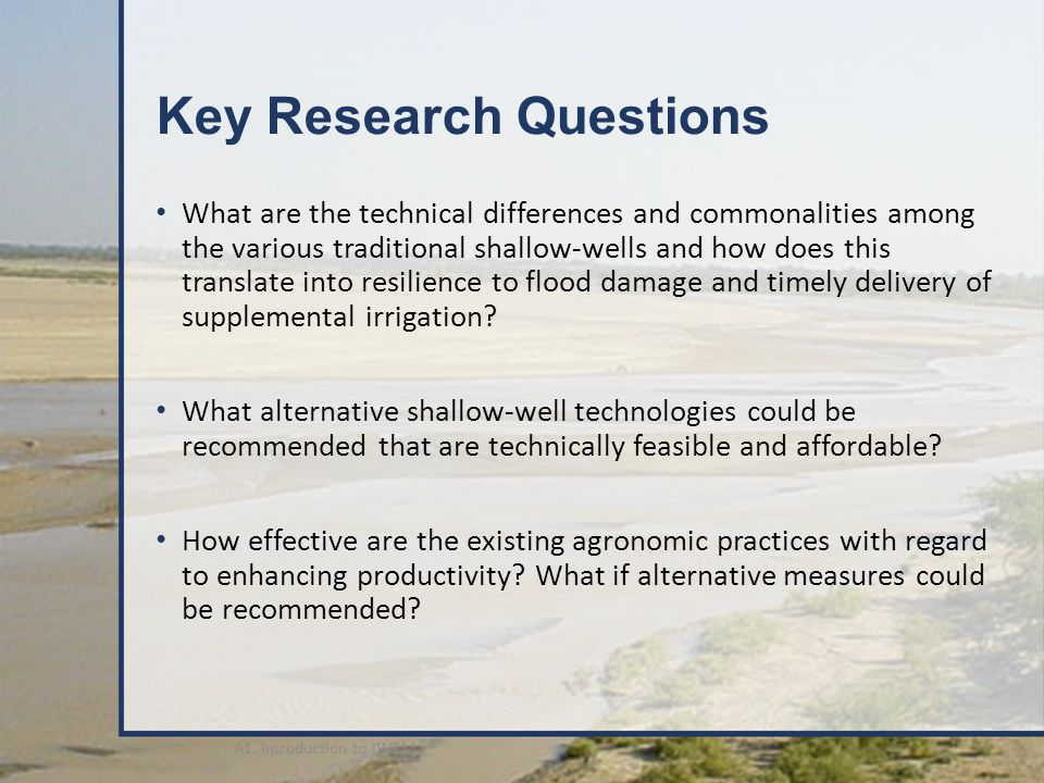 Key Research Questions What are the technical differences and commonalities among the various traditional shallow-wells and how does this translate into resilience to flood damage and timely delivery of supplemental irrigation.