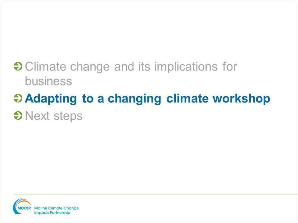Climate change and its implications for business Adapting to a changing climate workshop Next steps