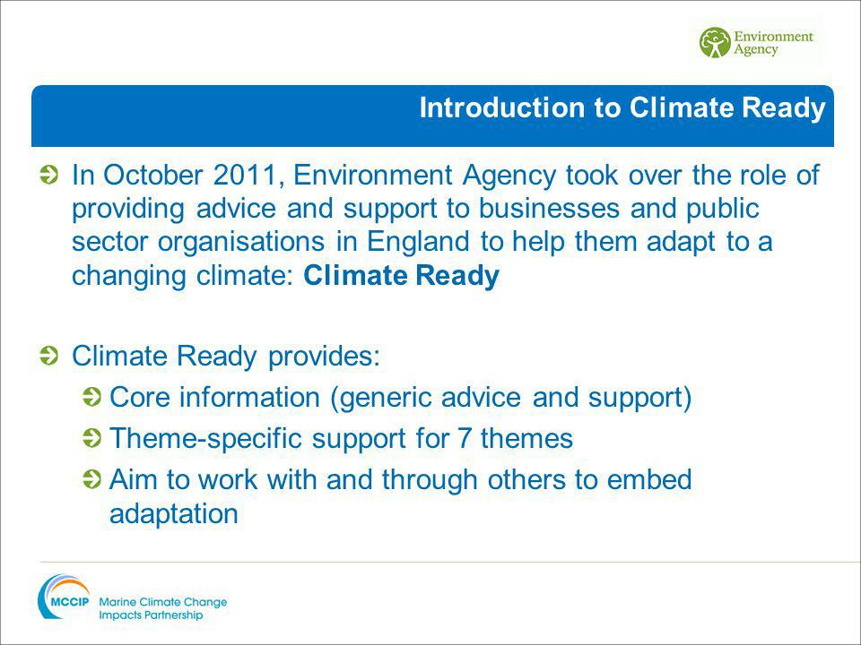 In October 2011, Environment Agency took over the role of providing advice and support to businesses and public sector organisations in England to help them adapt to a changing climate: Climate Ready Climate Ready provides: Core information (generic advice and support) Theme-specific support for 7 themes Aim to work with and through others to embed adaptation Introduction to Climate Ready