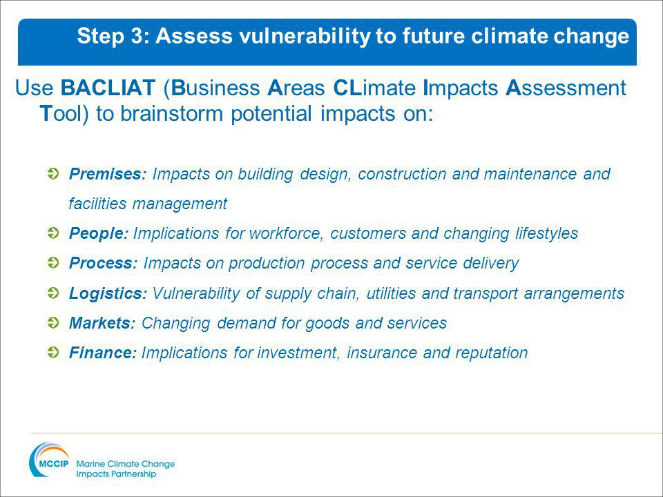 Use BACLIAT (Business Areas CLimate Impacts Assessment Tool) to brainstorm potential impacts on: Premises: Impacts on building design, construction and maintenance and facilities management People: Implications for workforce, customers and changing lifestyles Process: Impacts on production process and service delivery Logistics: Vulnerability of supply chain, utilities and transport arrangements Markets: Changing demand for goods and services Finance: Implications for investment, insurance and reputation Step 3: Assess vulnerability to future climate change