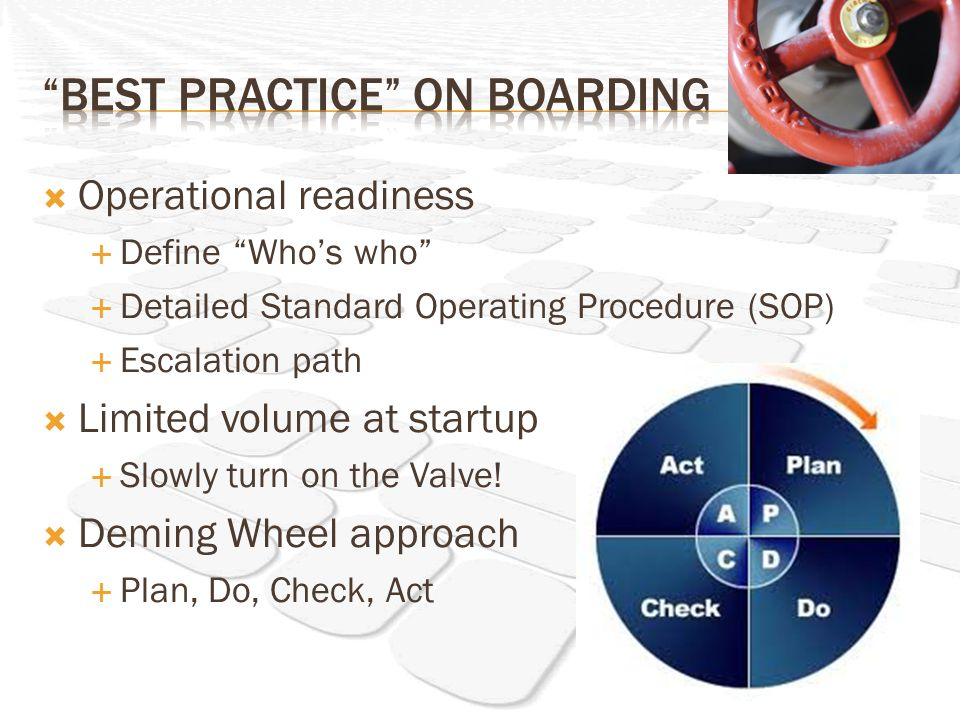 Operational readiness Define Whos who Detailed Standard Operating Procedure (SOP) Escalation path Limited volume at startup Slowly turn on the Valve.