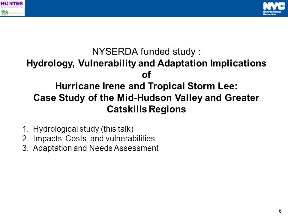 6 NYSERDA funded study : Hydrology, Vulnerability and Adaptation Implications of Hurricane Irene and Tropical Storm Lee: Case Study of the Mid-Hudson Valley and Greater Catskills Regions 1.Hydrological study (this talk) 2.Impacts, Costs, and vulnerabilities 3.Adaptation and Needs Assessment