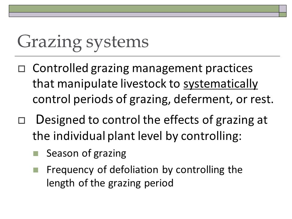 Grazing systems Controlled grazing management practices that manipulate livestock to systematically control periods of grazing, deferment, or rest.