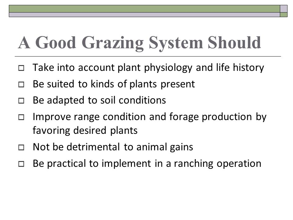 A Good Grazing System Should Take into account plant physiology and life history Be suited to kinds of plants present Be adapted to soil conditions Improve range condition and forage production by favoring desired plants Not be detrimental to animal gains Be practical to implement in a ranching operation