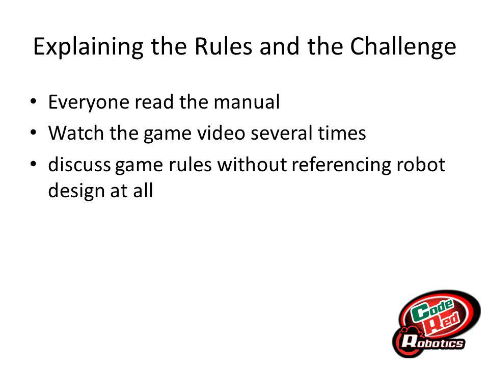 Explaining the Rules and the Challenge Everyone read the manual Watch the game video several times discuss game rules without referencing robot design at all
