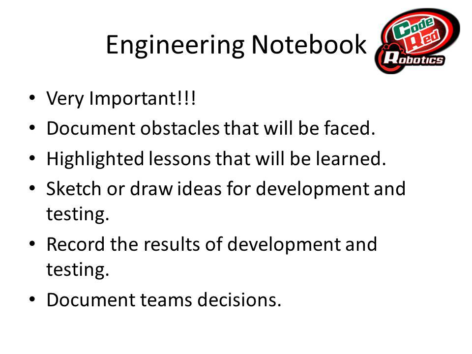 Engineering Notebook Very Important!!. Document obstacles that will be faced.
