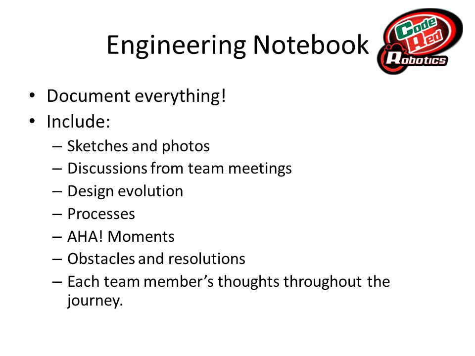 Engineering Notebook Document everything.
