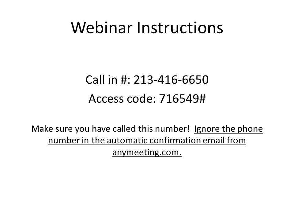 Webinar Instructions Call in #: 213-416-6650 Access code: 716549# Make sure you have called this number.