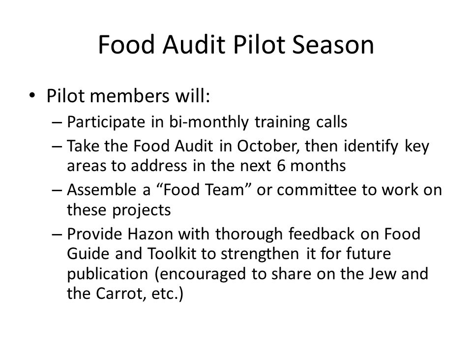 Food Audit Pilot Season Pilot members will: – Participate in bi-monthly training calls – Take the Food Audit in October, then identify key areas to address in the next 6 months – Assemble a Food Team or committee to work on these projects – Provide Hazon with thorough feedback on Food Guide and Toolkit to strengthen it for future publication (encouraged to share on the Jew and the Carrot, etc.)