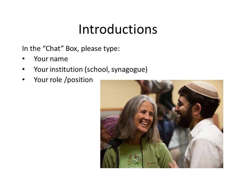 Introductions In the Chat Box, please type: Your name Your institution (school, synagogue) Your role /position