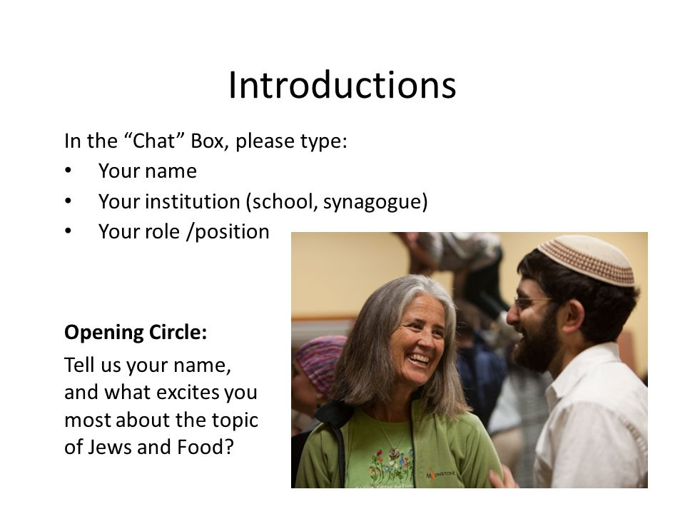 Introductions In the Chat Box, please type: Your name Your institution (school, synagogue) Your role /position Opening Circle: Tell us your name, and what excites you most about the topic of Jews and Food