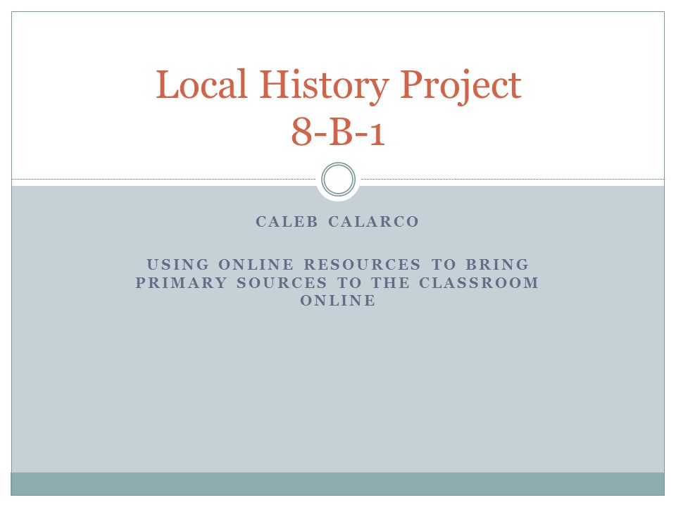 CALEB CALARCO USING ONLINE RESOURCES TO BRING PRIMARY SOURCES TO THE CLASSROOM ONLINE Local History Project 8-B-1