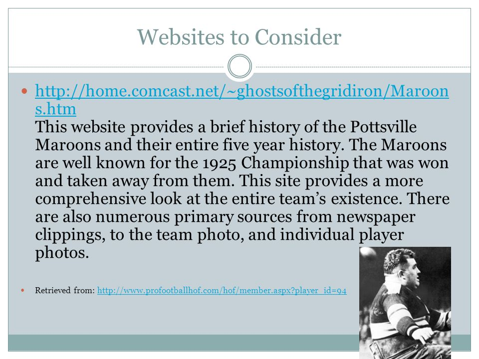 Websites to Consider http://home.comcast.net/~ghostsofthegridiron/Maroon s.htm This website provides a brief history of the Pottsville Maroons and their entire five year history.