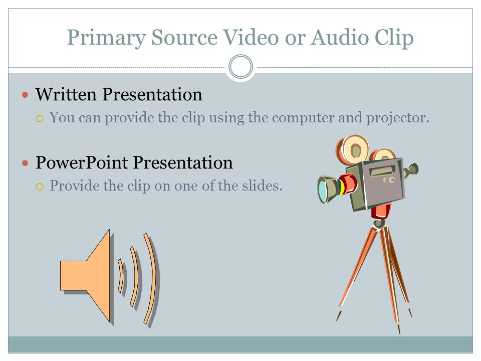 Primary Source Video or Audio Clip Written Presentation You can provide the clip using the computer and projector.