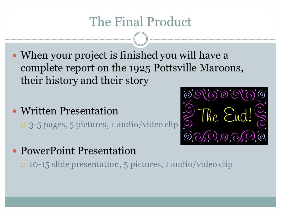 The Final Product When your project is finished you will have a complete report on the 1925 Pottsville Maroons, their history and their story Written Presentation 3-5 pages, 5 pictures, 1 audio/video clip PowerPoint Presentation 10-15 slide presentation, 5 pictures, 1 audio/video clip