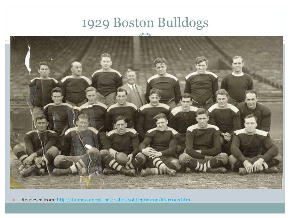 1929 Boston Bulldogs Retrieved from: http://home.comcast.net/~ghostsofthegridiron/Maroons.htmhttp://home.comcast.net/~ghostsofthegridiron/Maroons.htm