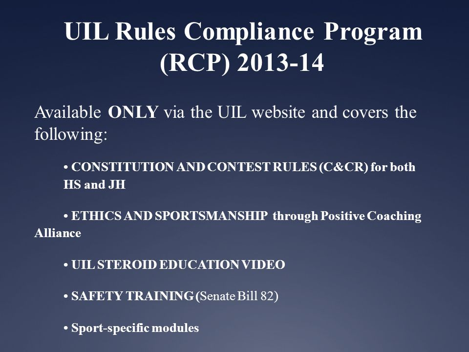 UIL Rules Compliance Program (RCP) 2013-14 Available ONLY via the UIL website and covers the following: CONSTITUTION AND CONTEST RULES (C&CR) for both HS and JH ETHICS AND SPORTSMANSHIP through Positive Coaching Alliance UIL STEROID EDUCATION VIDEO SAFETY TRAINING (Senate Bill 82) Sport-specific modules