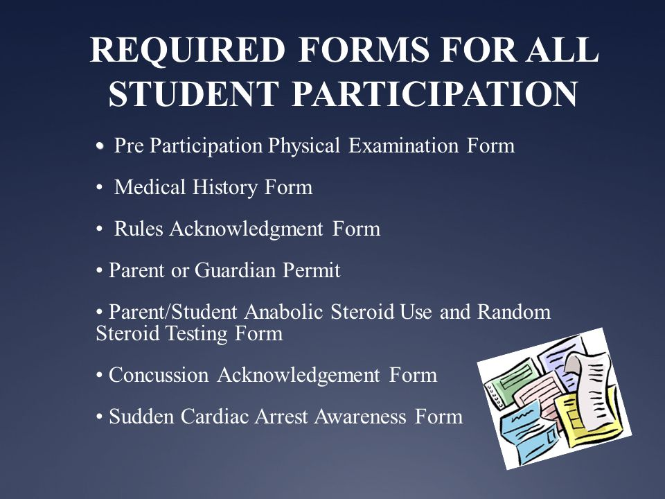 REQUIRED FORMS FOR ALL STUDENT PARTICIPATION Pre Participation Physical Examination Form Medical History Form Rules Acknowledgment Form Parent or Guardian Permit Parent/Student Anabolic Steroid Use and Random Steroid Testing Form Concussion Acknowledgement Form Sudden Cardiac Arrest Awareness Form