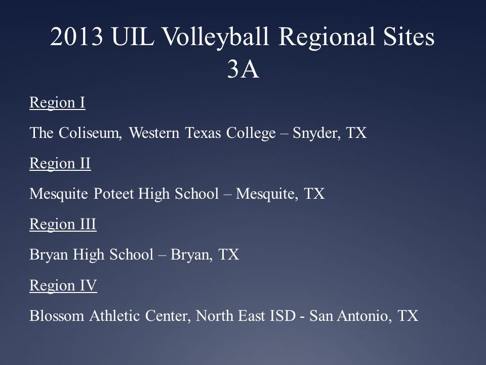 2013 UIL Volleyball Regional Sites 3A Region I The Coliseum, Western Texas College – Snyder, TX Region II Mesquite Poteet High School – Mesquite, TX Region III Bryan High School – Bryan, TX Region IV Blossom Athletic Center, North East ISD - San Antonio, TX