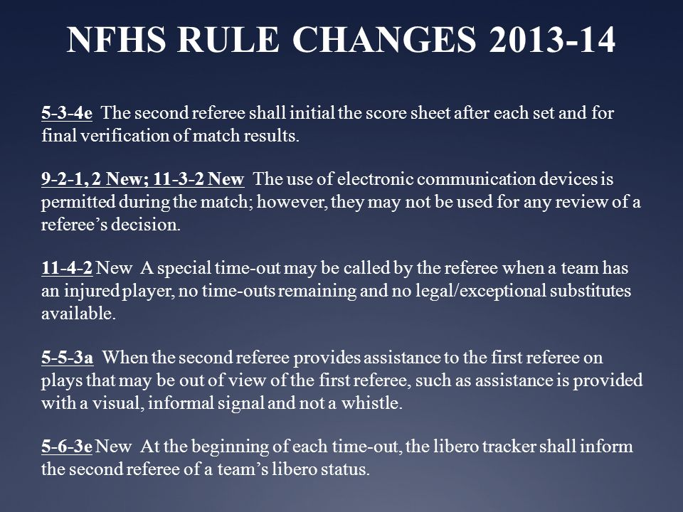 NFHS RULE CHANGES 2013-14 5-3-4e The second referee shall initial the score sheet after each set and for final verification of match results.