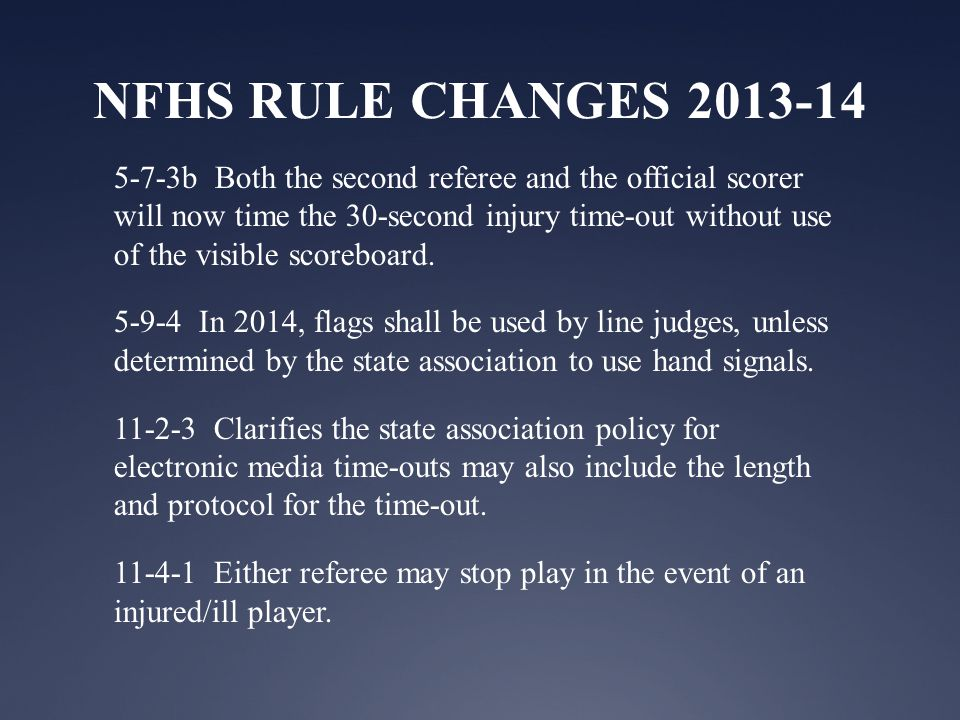 NFHS RULE CHANGES 2013-14 5-7-3b Both the second referee and the official scorer will now time the 30-second injury time-out without use of the visible scoreboard.