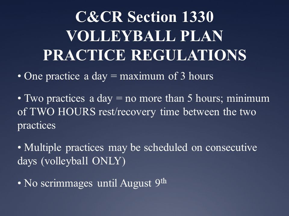 C&CR Section 1330 VOLLEYBALL PLAN PRACTICE REGULATIONS One practice a day = maximum of 3 hours Two practices a day = no more than 5 hours; minimum of TWO HOURS rest/recovery time between the two practices Multiple practices may be scheduled on consecutive days (volleyball ONLY) No scrimmages until August 9 th