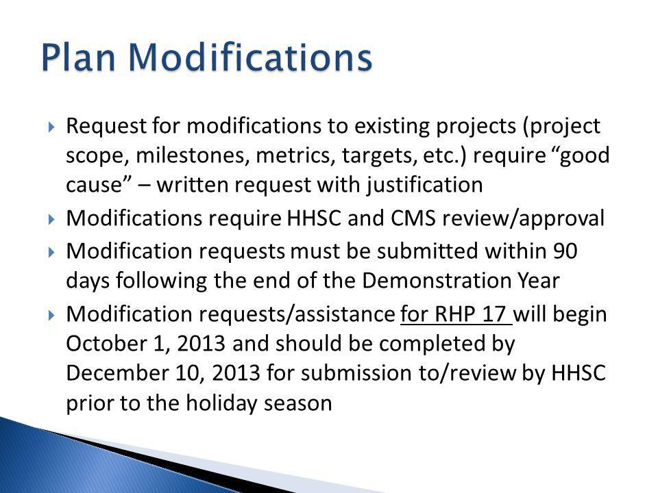 Request for modifications to existing projects (project scope, milestones, metrics, targets, etc.) require good cause – written request with justification Modifications require HHSC and CMS review/approval Modification requests must be submitted within 90 days following the end of the Demonstration Year Modification requests/assistance for RHP 17 will begin October 1, 2013 and should be completed by December 10, 2013 for submission to/review by HHSC prior to the holiday season