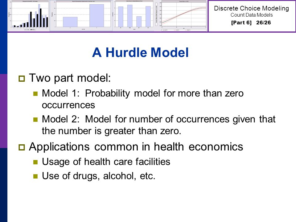 [Part 6] 26/26 Discrete Choice Modeling Count Data Models A Hurdle Model Two part model: Model 1: Probability model for more than zero occurrences Model 2: Model for number of occurrences given that the number is greater than zero.