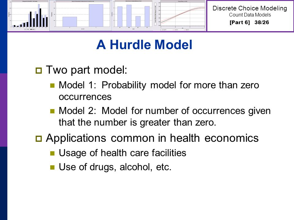 [Part 6] 38/26 Discrete Choice Modeling Count Data Models A Hurdle Model Two part model: Model 1: Probability model for more than zero occurrences Model 2: Model for number of occurrences given that the number is greater than zero.
