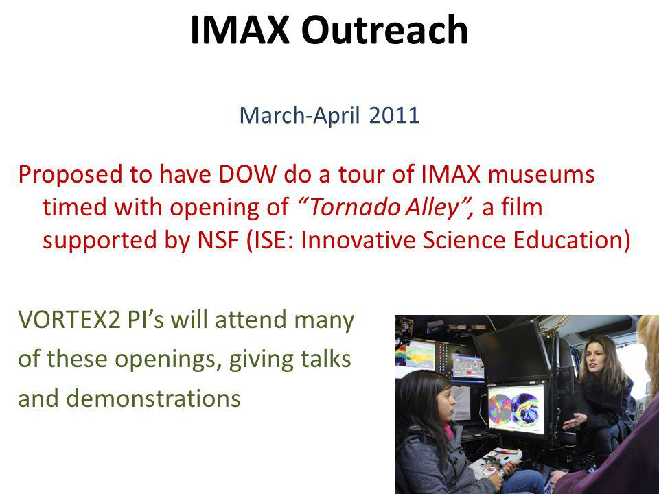IMAX Outreach March-April 2011 Proposed to have DOW do a tour of IMAX museums timed with opening of Tornado Alley, a film supported by NSF (ISE: Innovative Science Education) VORTEX2 PIs will attend many of these openings, giving talks and demonstrations