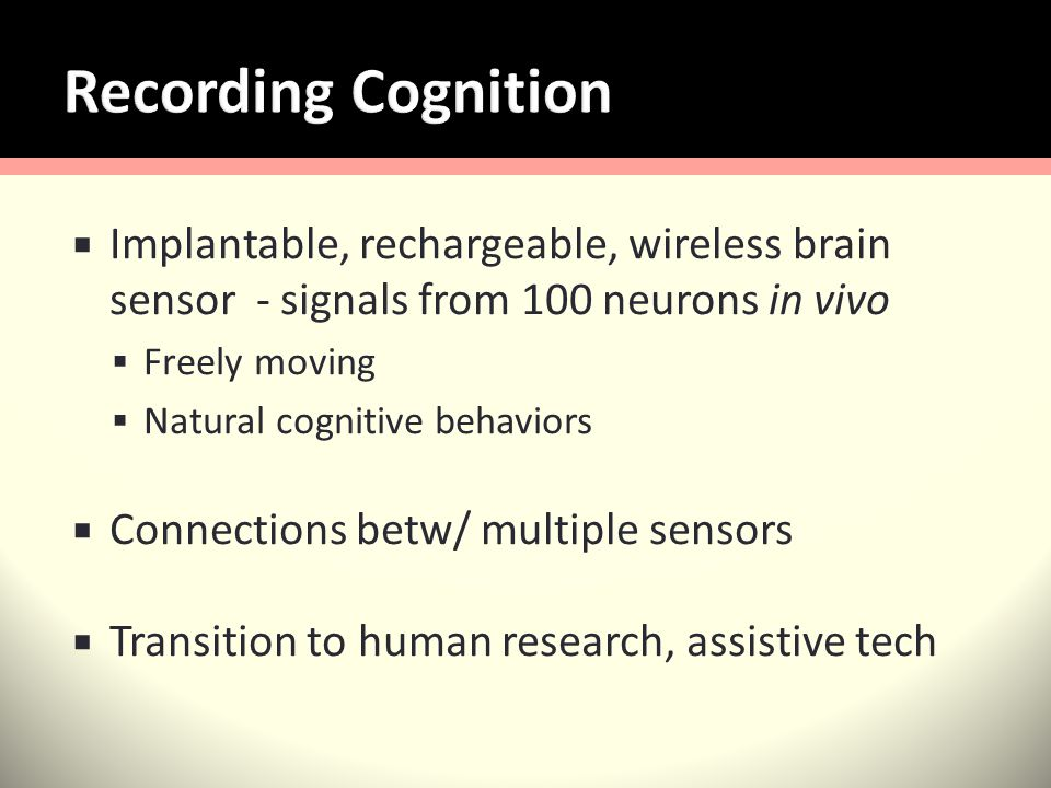 Implantable, rechargeable, wireless brain sensor - signals from 100 neurons in vivo Freely moving Natural cognitive behaviors Connections betw/ multiple sensors Transition to human research, assistive tech