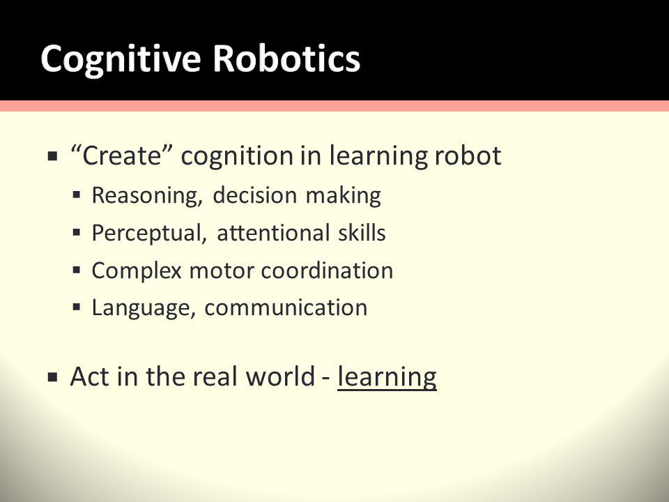 Create cognition in learning robot Reasoning, decision making Perceptual, attentional skills Complex motor coordination Language, communication Act in the real world - learning