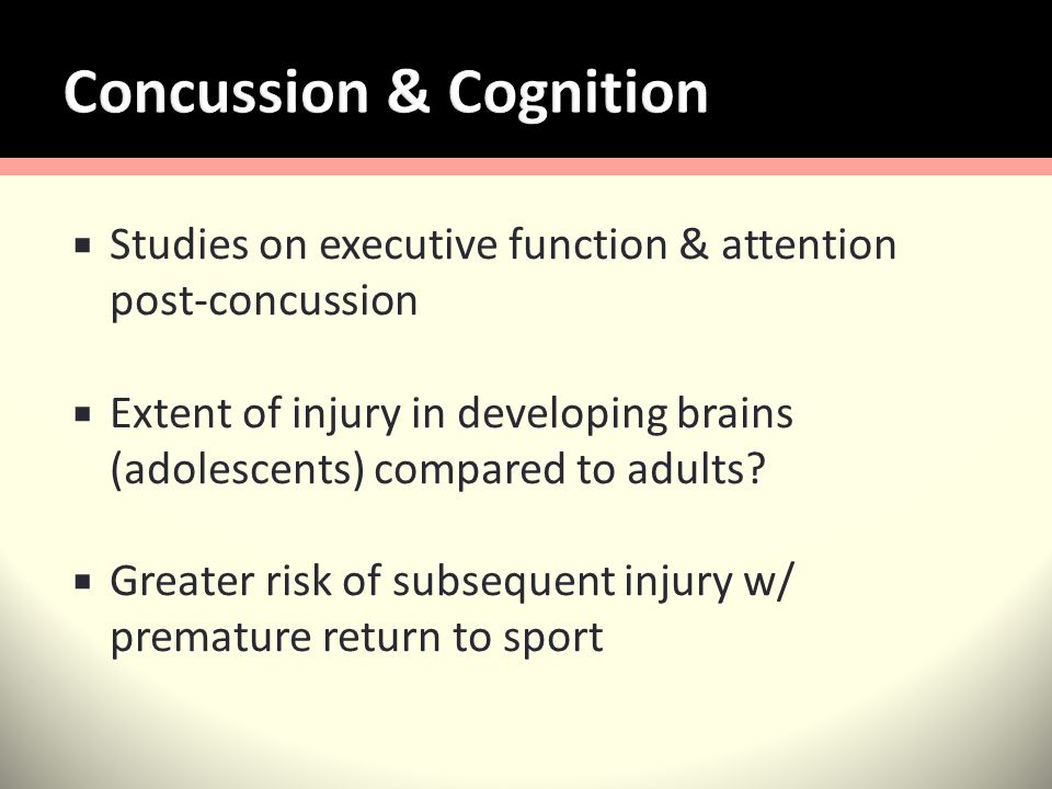 Studies on executive function & attention post-concussion Extent of injury in developing brains (adolescents) compared to adults.