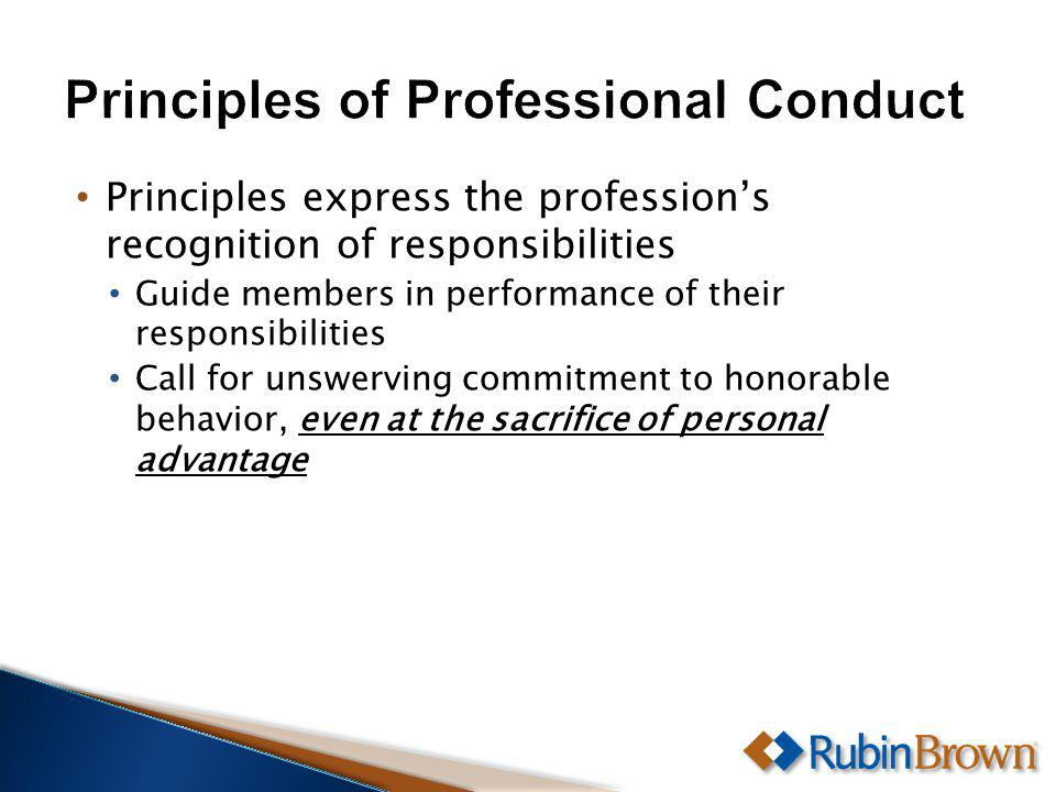 Principles express the professions recognition of responsibilities Guide members in performance of their responsibilities Call for unswerving commitment to honorable behavior, even at the sacrifice of personal advantage