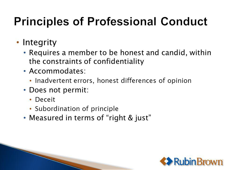 Requires a member to be honest and candid, within the constraints of confidentiality Accommodates: Inadvertent errors, honest differences of opinion Does not permit: Deceit Subordination of principle Measured in terms of right & just