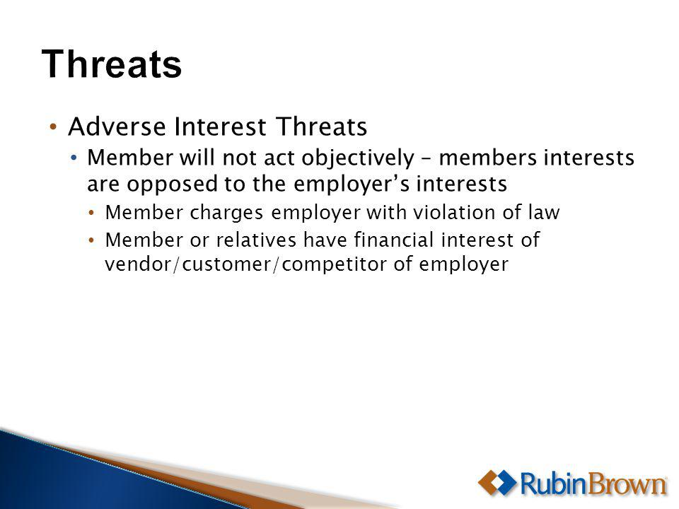Adverse Interest Threats Member will not act objectively – members interests are opposed to the employers interests Member charges employer with violation of law Member or relatives have financial interest of vendor/customer/competitor of employer