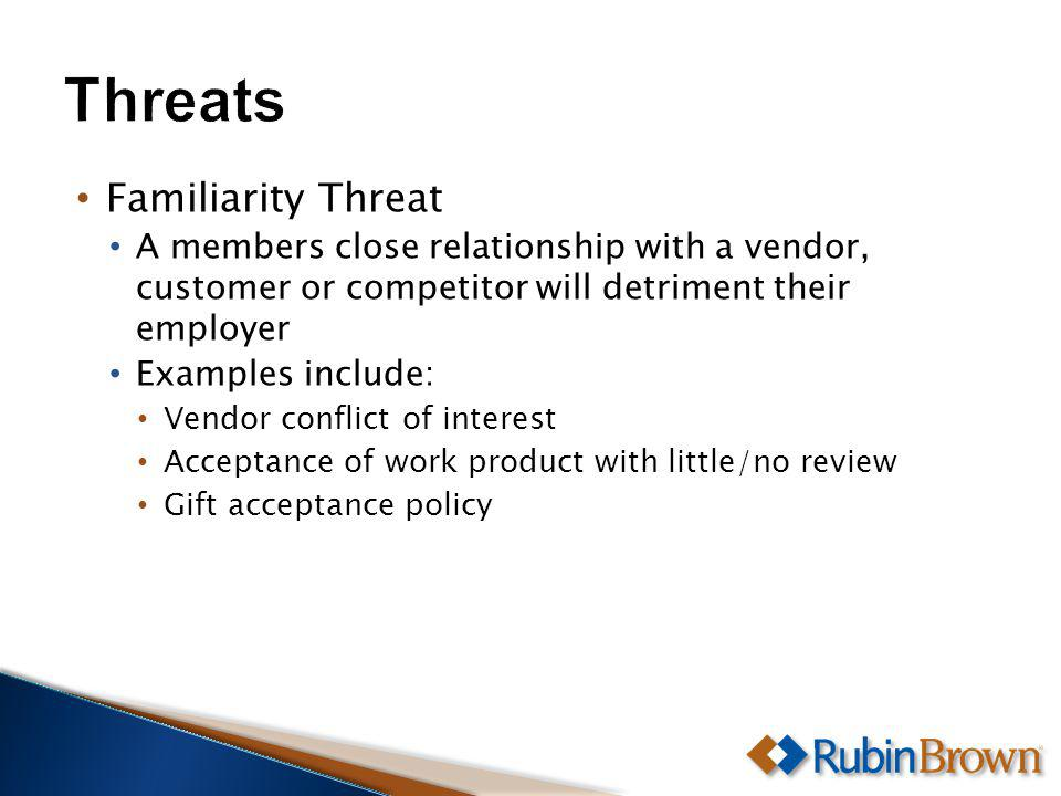 Familiarity Threat A members close relationship with a vendor, customer or competitor will detriment their employer Examples include: Vendor conflict of interest Acceptance of work product with little/no review Gift acceptance policy