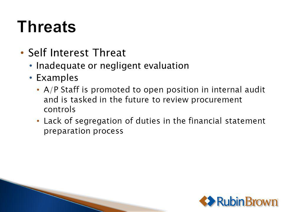 Self Interest Threat Inadequate or negligent evaluation Examples A/P Staff is promoted to open position in internal audit and is tasked in the future to review procurement controls Lack of segregation of duties in the financial statement preparation process