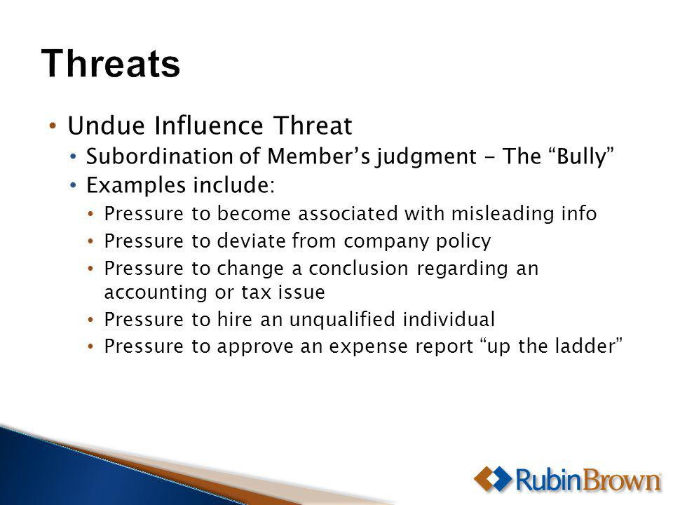 Undue Influence Threat Subordination of Members judgment - The Bully Examples include: Pressure to become associated with misleading info Pressure to deviate from company policy Pressure to change a conclusion regarding an accounting or tax issue Pressure to hire an unqualified individual Pressure to approve an expense report up the ladder