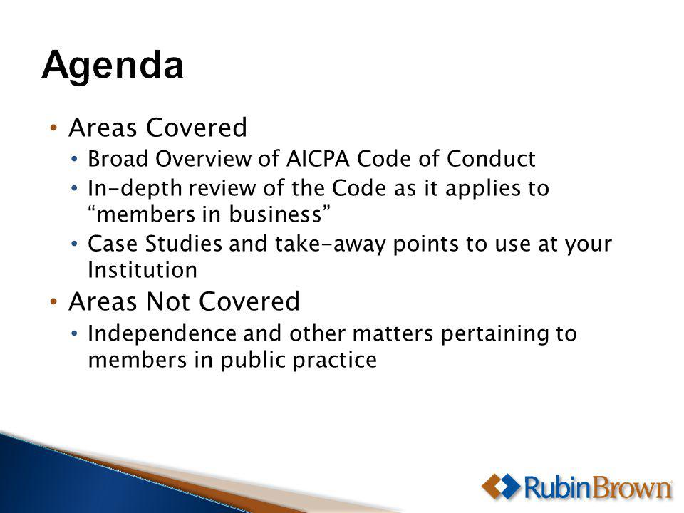 Areas Covered Broad Overview of AICPA Code of Conduct In-depth review of the Code as it applies to members in business Case Studies and take-away points to use at your Institution Areas Not Covered Independence and other matters pertaining to members in public practice