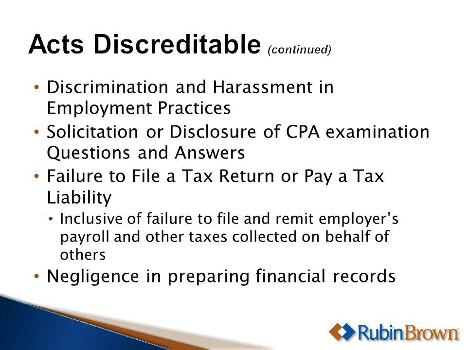 Discrimination and Harassment in Employment Practices Solicitation or Disclosure of CPA examination Questions and Answers Failure to File a Tax Return or Pay a Tax Liability Inclusive of failure to file and remit employers payroll and other taxes collected on behalf of others Negligence in preparing financial records