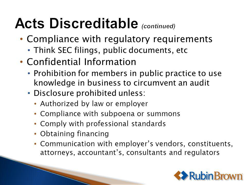 Compliance with regulatory requirements Think SEC filings, public documents, etc Confidential Information Prohibition for members in public practice to use knowledge in business to circumvent an audit Disclosure prohibited unless: Authorized by law or employer Compliance with subpoena or summons Comply with professional standards Obtaining financing Communication with employers vendors, constituents, attorneys, accountants, consultants and regulators